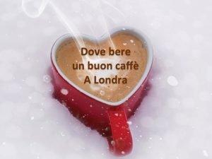 Top 4 locali Dove Bere un Buon Caffè a Londra