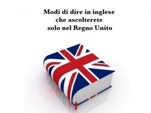 Modi di dire in inglese che ascolterete solo nel Regno Unito